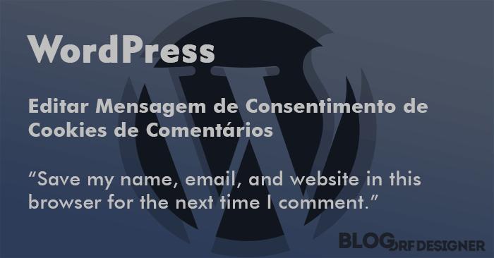 WordPress: Editar Mensagem de Consentimento de Cookies de Comentários. Desativar ou Editar Mensagem de Consentimento de Cookies do Formulário de Comentários do WordPress a partir da versão 4.9.6